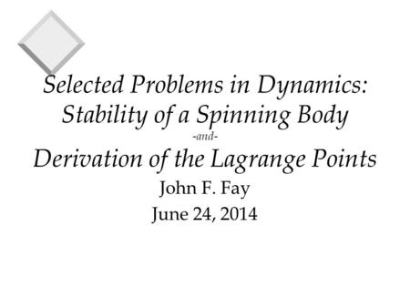 Selected Problems in Dynamics: Stability of a Spinning Body -and- Derivation of the Lagrange Points John F. Fay June 24, 2014.