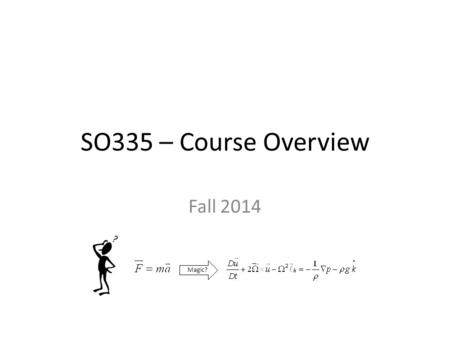 SO335 – Course Overview Fall 2014 Magic?. Methods course objectives: review By the end of this course, you should be able to: – Describe meteorological.