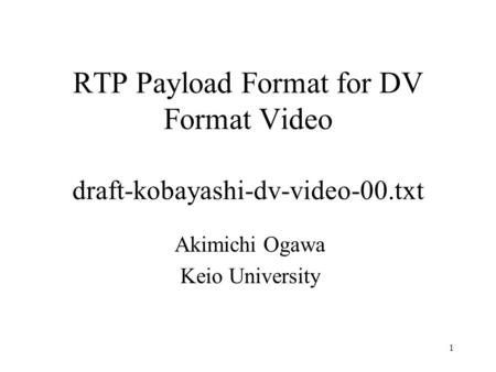 1 RTP Payload Format for DV Format Video draft-kobayashi-dv-video-00.txt Akimichi Ogawa Keio University.