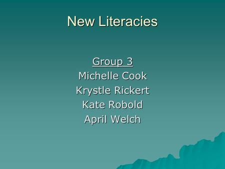 New Literacies Group 3 Michelle Cook Krystle Rickert Kate Robold April Welch.