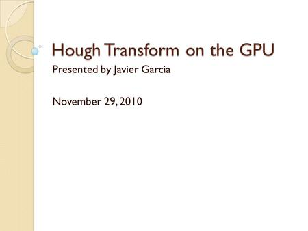 Hough Transform on the GPU Presented by Javier Garcia November 29, 2010.