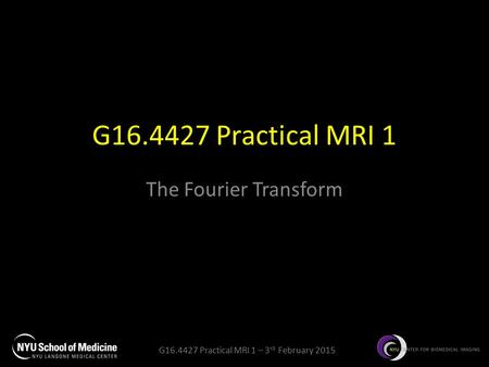 G16.4427 Practical MRI 1 – 3 rd February 2015 G16.4427 Practical MRI 1 The Fourier Transform.