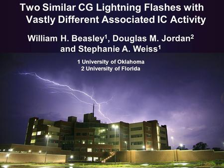 Two Similar CG Lightning Flashes with Vastly Different Associated IC Activity William H. Beasley 1, Douglas M. Jordan 2 and Stephanie A. Weiss 1 1 University.