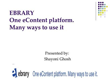 EBRARY One eContent platform. Many ways to use it Presented by: Shayoni Ghosh.