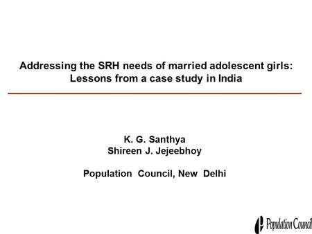 Addressing the SRH needs of married adolescent girls: Lessons from a case study in India K. G. Santhya Shireen J. Jejeebhoy Population Council, New Delhi.
