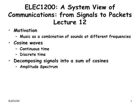 ELEC1200: A System View of Communications: from Signals to Packets Lecture 12 Motivation –Music as a combination of sounds at different frequencies Cosine.
