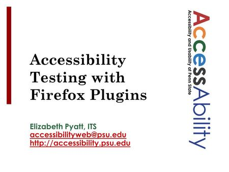 Elizabeth Pyatt, ITS  See Notes panel for image ALT tags Accessibility Testing with Firefox Plugins.