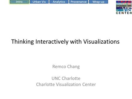 ProvenanceIntroUrban VisAnalyticsWrap-up Thinking Interactively with Visualizations Remco Chang UNC Charlotte Charlotte Visualization Center.
