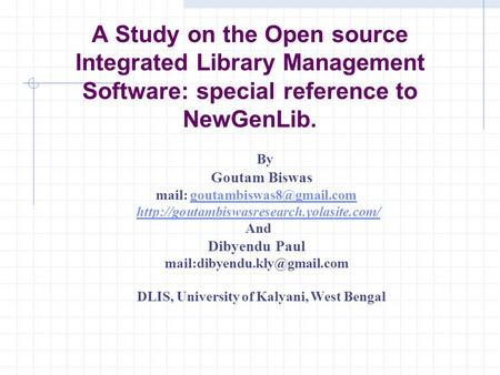 A Study on the Open source Integrated Library Management Software: special reference to NewGenLib. By Goutam Biswas mail: