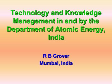 Technology and Knowledge Management in and by the Department of Atomic Energy, India R B Grover Mumbai, India.