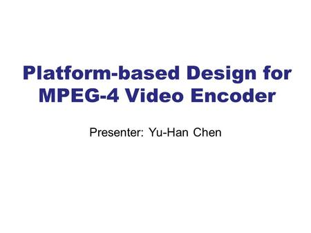 Platform-based Design for MPEG-4 Video Encoder Presenter: Yu-Han Chen.