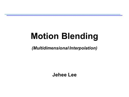 Motion Blending (Multidimensional Interpolation) Jehee Lee.