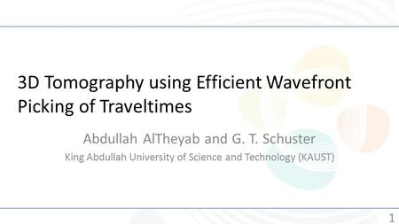 3D Tomography using Efficient Wavefront Picking of Traveltimes Abdullah AlTheyab and G. T. Schuster King Abdullah University of Science and Technology.