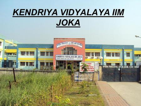 KENDRIYA VIDYALAYA IIM JOKA. OUR SCHOOL Located in Indian Institute of Management - Joka – KOLKATA Students Strength:-1010 Staff Strength:-44 Class :-