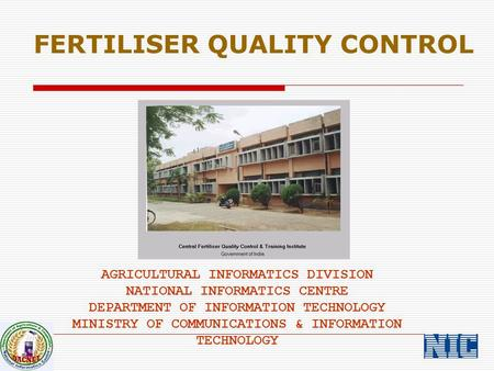 FERTILISER QUALITY CONTROL AGRICULTURAL INFORMATICS DIVISION NATIONAL INFORMATICS CENTRE DEPARTMENT OF INFORMATION TECHNOLOGY MINISTRY OF COMMUNICATIONS.