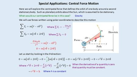 Special Applications: Central Force Motion Here we will explore the centripetal force that defines the orbit of one body around a second stationary body.