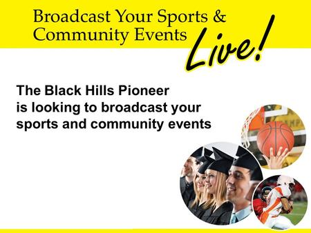 The Black Hills Pioneer is looking to broadcast your sports and community events.