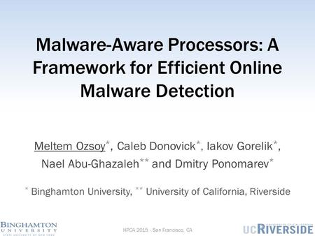 Malware-Aware Processors: A Framework for Efficient Online Malware Detection Meltem Ozsoy *, Caleb Donovick *, Iakov Gorelik *, Nael Abu-Ghazaleh ** and.