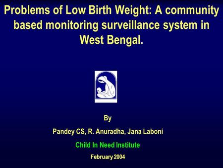 Problems of Low Birth Weight: A community based monitoring surveillance system in West Bengal. By Pandey CS, R. Anuradha, Jana Laboni Child In Need Institute.