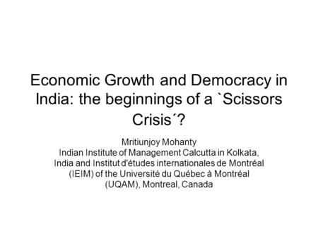 Economic Growth and Democracy in India: the beginnings of a `Scissors Crisis´? Mritiunjoy Mohanty Indian Institute of Management Calcutta in Kolkata, India.