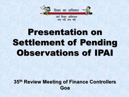 Presentation on Settlement of Pending Observations of IPAI 35 th Review Meeting of Finance Controllers Goa.