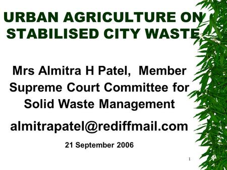 1 URBAN AGRICULTURE ON STABILISED CITY WASTE Mrs Almitra H Patel, Member Supreme Court Committee for Solid Waste Management