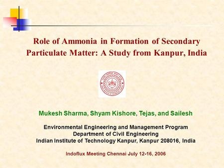 Role of Ammonia in Formation of Secondary Particulate Matter: A Study from Kanpur, India Mukesh Sharma, Shyam Kishore, Tejas, and Sailesh Environmental.