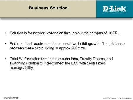 ©2007 D-Link India Ltd. All rights reserved. www.dlink.co.in Business Solution Solution is for network extension through out the campus of IISER. End user.