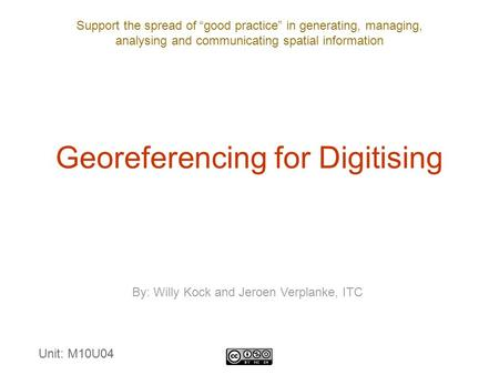 "Support the spread of ""good practice"" in generating, managing, analysing and communicating spatial information Georeferencing for Digitising By: Willy."