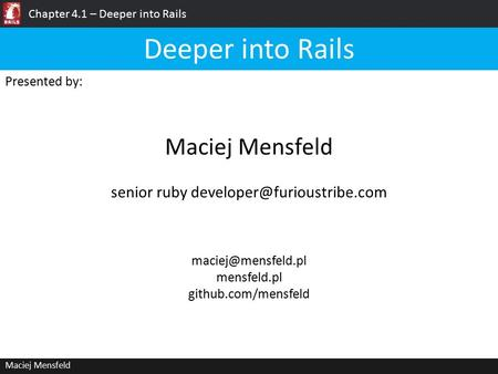 Chapter 4.1 – Deeper into Rails Maciej Mensfeld Presented by: Maciej Mensfeld Deeper into Rails mensfeld.pl github.com/mensfeld senior.