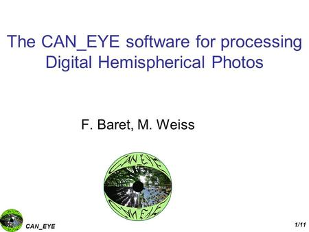 CAN_EYE 1/11 The CAN_EYE software for processing Digital Hemispherical Photos F. Baret, M. Weiss.