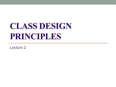 "CLASS DESIGN PRINCIPLES Lecture 2. The quality of the architecture What is a good design? It is the design that at least does not have signs of ""bad""."