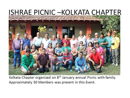 ISHRAE PICNIC –KOLKATA CHAPTER Kolkata Chapter organized on 8 th January annual Picnic with family. Approximately 30 Members was present in this Event.