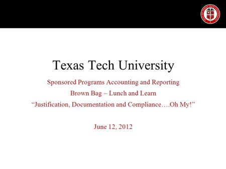 "Texas Tech University Sponsored Programs Accounting and Reporting Brown Bag – Lunch and Learn ""Justification, Documentation and Compliance….Oh My!"" June."