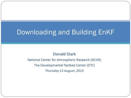 Donald Stark National Center for Atmospheric Research (NCAR) The Developmental Testbed Center (DTC) Thursday 13 August, 2015 Downloading and Building EnKF.