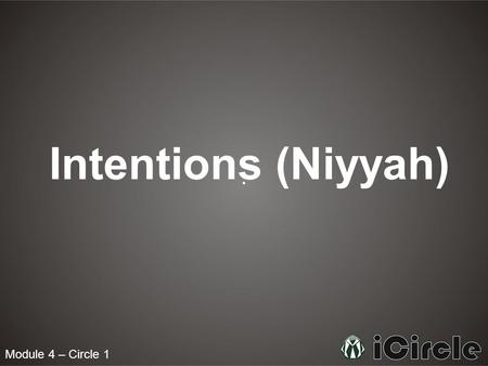 Module 4 – Circle 1 Intentions (Niyyah). What are Intentions? An intention is defined as an aim that guides action. For example, if you go to visit your.