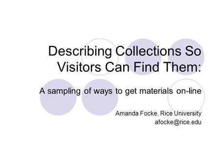 Describing Collections So Visitors Can Find Them: A sampling of ways to get materials on-line Amanda Focke, Rice University