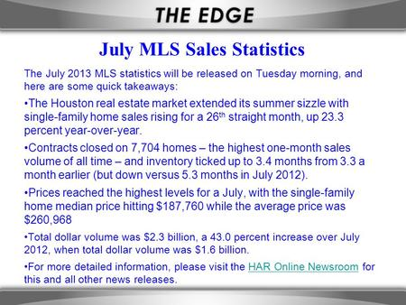 July MLS Sales Statistics The July 2013 MLS statistics will be released on Tuesday morning, and here are some quick takeaways: The Houston real estate.