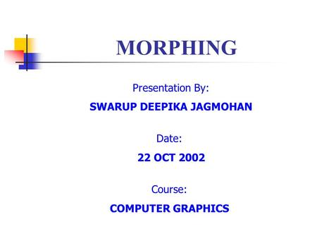 MORPHING Presentation By: SWARUP DEEPIKA JAGMOHAN Date: 22 OCT 2002 Course: COMPUTER GRAPHICS.