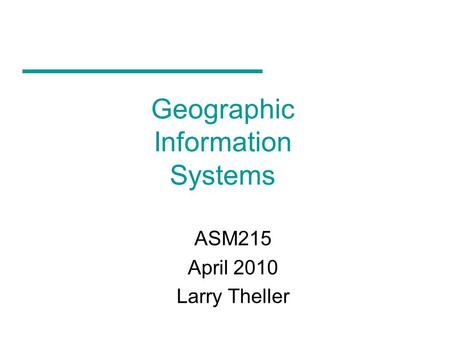Geographic Information Systems ASM215 April 2010 Larry Theller.