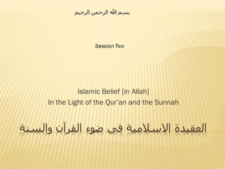 Islamic Belief [in Allah] In the Light of the Qur'an and the Sunnah بسم الله الرحمن الرحيم Session Two.