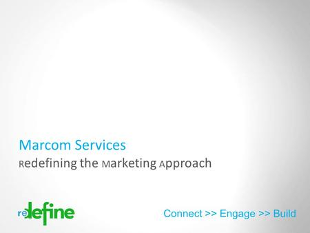 Copyright 2012 Redefine Connect >> Engage >> Build R edefining the M arketing A pproach Marcom Services.