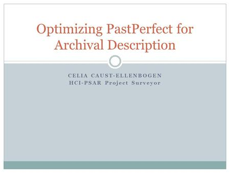 CELIA CAUST-ELLENBOGEN HCI-PSAR Project Surveyor Optimizing PastPerfect for Archival Description.