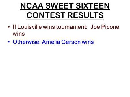 NCAA SWEET SIXTEEN CONTEST RESULTS If Louisville wins tournament: Joe Picone wins Otherwise: Amelia Gerson wins.