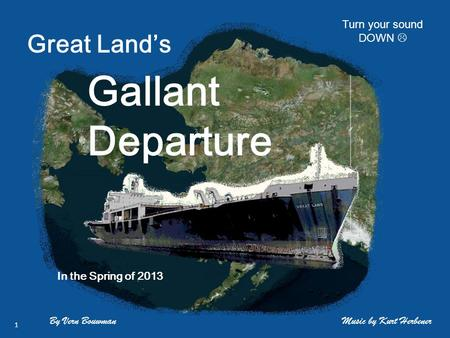 Great Land's Gallant Departure By Vern Bouwman In the Spring of 2013 Music by Kurt Herbener 1 Turn your sound DOWN 