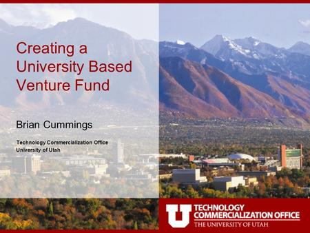 Creating a University Based Venture Fund Brian Cummings Technology Commercialization Office University of Utah.