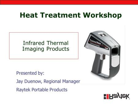 Heat Treatment Workshop Infrared Thermal Imaging Products Presented by: Jay Duenow, Regional Manager Raytek Portable Products.