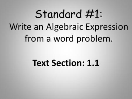 Standard #1: Write an Algebraic Expression from a word problem. Text Section: 1.1.