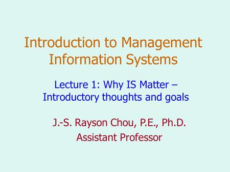Introduction to Management Information Systems Lecture 1: Why IS Matter – Introductory thoughts and goals J.-S. Rayson Chou, P.E., Ph.D. Assistant Professor.