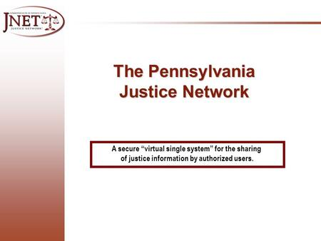 "A secure ""virtual single system"" for the sharing of justice information by authorized users. The Pennsylvania Justice Network."